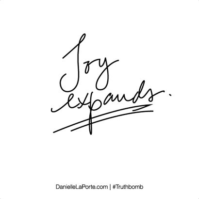 Joy expands. Subscribe: DanielleLaPorte.com #Truthbomb #Words #Quotes