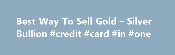 Best Way To Sell Gold – Silver Bullion #credit #card #in #one http://coin.remmont.com/best-way-to-sell-gold-silver-bullion-credit-card-in-one/  #sell gold coins # How To Sell Your Bullion Best? Selling your bullion and getting a good bid price is every bit as intricate as intelligently buying your bullion. Full attention to detail is required to successfully sell your bullion at the best price. When it comes to turning your bullion into fiat currency thereRead More