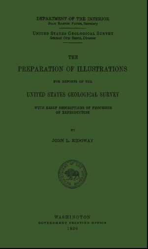 THE    PREPARATION OF ILLUSTRATIONS    FOR REPORTS OF THE    UNITED STATES GEOLOGICAL SURVEY    WITH BRIEF DESCRIPTIONS OF PROCESSES  OF REPRODUCTION    BY    JOHN L. RIDGWAY    U.S. Geol. Surv.  WASHINGTON    GOVERNMENT PRINTING OFFICE    1920