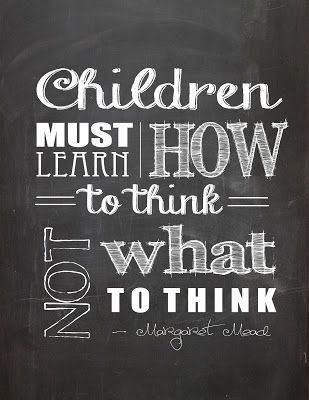 Children must learn how to think, not what to think. -Margoret Mead Free Printables