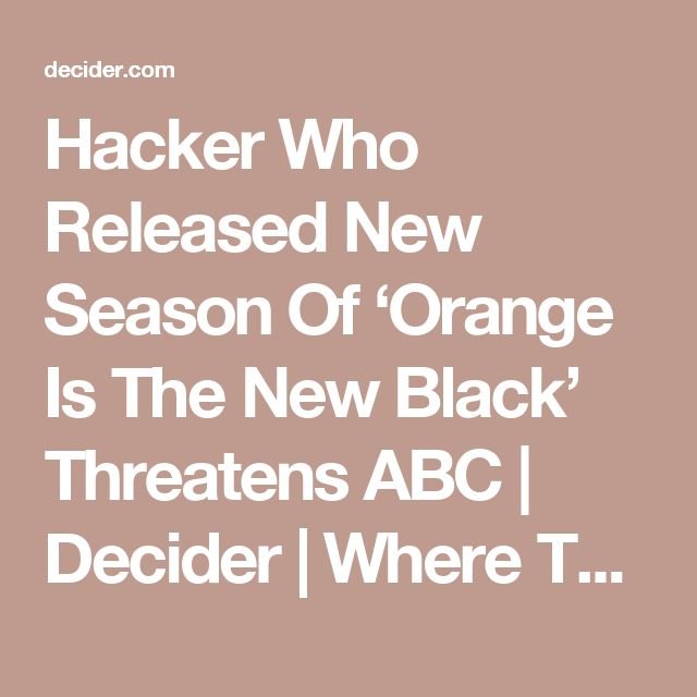 Hacker Who Released New Season Of 'Orange Is The New Black' Threatens ABC | Decider | Where To Stream Movies & Shows on Netflix, Hulu, Amazon Instant, HBO Go