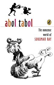 """Sampurna Chattarji's translation of  Sukumar Ray: """"the master of Bengali nonsense poetry and prose, loved for his word-play, his absurd and all-too human creatures, and his crackling humour."""" Abol Tabol: The Nonsense World of Sukumar Ray was published in 2004 by Penguin Books India"""