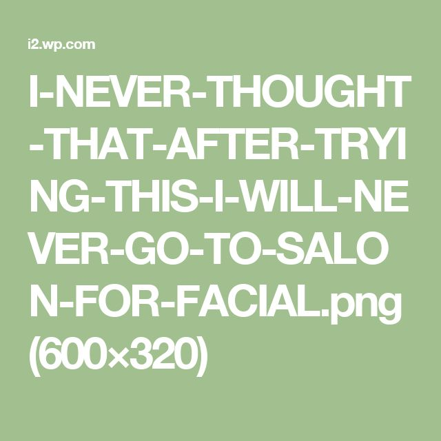 I-NEVER-THOUGHT-THAT-AFTER-TRYING-THIS-I-WILL-NEVER-GO-TO-SALON-FOR-FACIAL.png (600×320)