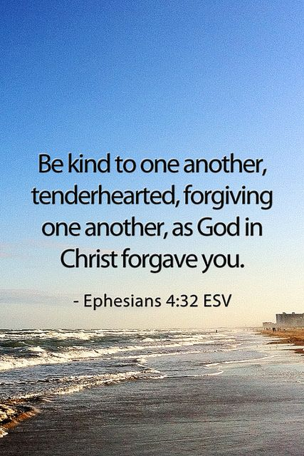 """And be ye kind to one another, tenderhearted, forgiving one another, even as God for Christ's sake hath forgiven you"" - Ephesians 4:32 KJV"