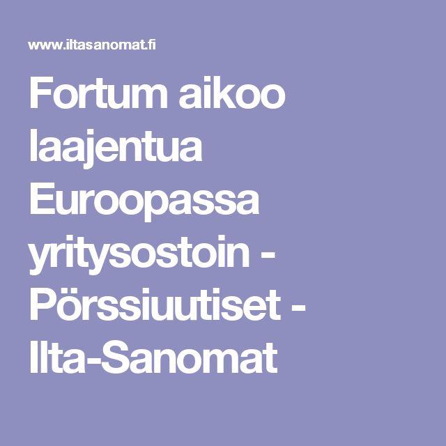 Fortum aikoo laajentua Euroopassa yritysostoin - Pörssiuutiset - Ilta-Sanomat