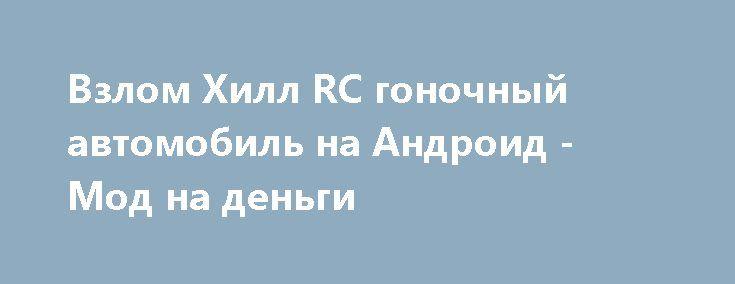 Взлом Хилл RC гоночный автомобиль на Андроид - Мод на деньги http://touch-android.ru/2473-vzlom-hill-rc-gonochnyy-avtomobil-na-android-mod-na-dengi.html