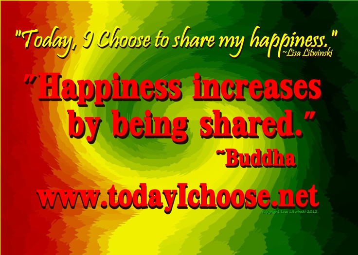"""""""Today, I Choose to share my happiness."""" ~Lisa Litwinski  """"Happiness increases by being shared."""" ~Buddha  www.todayIchoose.net"""