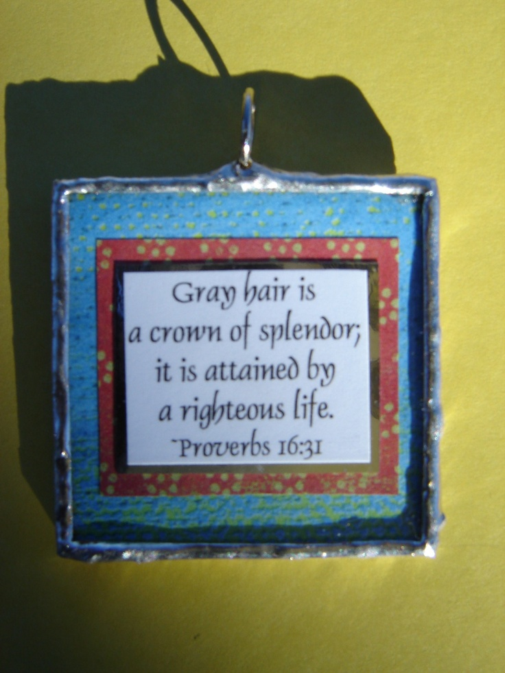 For my mom - Gray hair is a crown of spendor, it is attained by a righteous life...Proverbs 16 Verse 31...Hand Soldered Glass Pendant. $14.00, via Etsy.