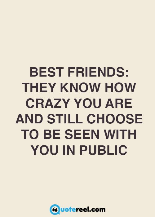 Best friends: they know how crazy you are, and still choose to be seen with you in public