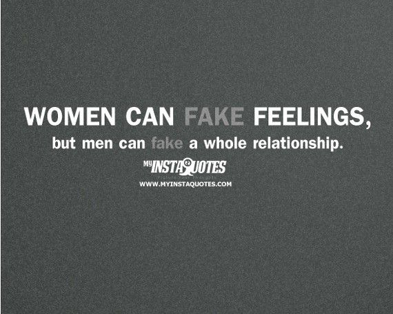 Women can fake feelings, but men can fake a whole relationship -     Meaning of Photo:    Men have a tendency to make a woman feel like she is the only woman in the world but in fact he is just deceiving her. Some men use women for their own selfish reason which leaves the woman unsatisfied, hurt and in pain. It makes the woman not trust another man.    See more quotes and picture quotes at myinstaquotes.com
