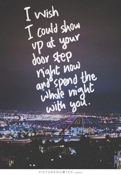 I wish I could show up at your door step right now and spend the whole night with you.