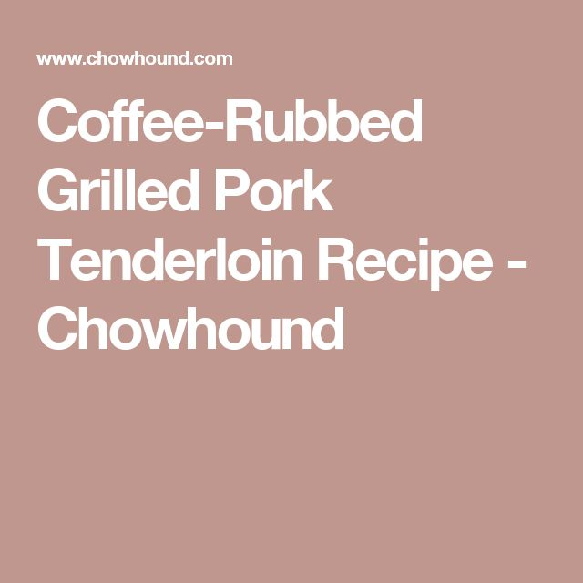 Coffee-Rubbed Grilled Pork Tenderloin Recipe - Chowhound