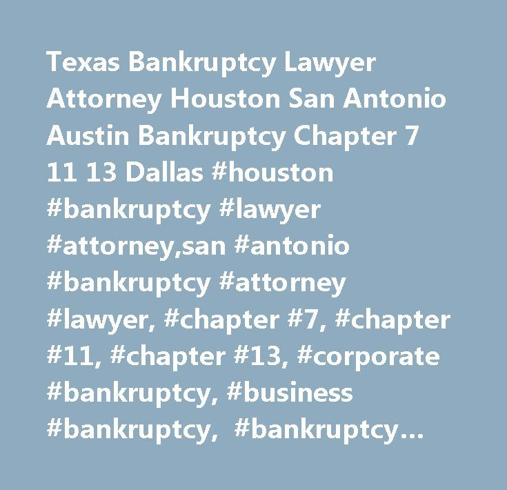 Texas Bankruptcy Lawyer Attorney Houston San Antonio Austin Bankruptcy Chapter 7 11 13 Dallas #houston #bankruptcy #lawyer #attorney,san #antonio #bankruptcy #attorney #lawyer, #chapter #7, #chapter #11, #chapter #13, #corporate #bankruptcy, #business #bankruptcy, #bankruptcy #bill,creditors, #filing #for #bankruptcy, #consumer #debt, #debt, #bankruptcy #lawyer, #houston #bankruptcy #attorney, #business #attorney, #consumer #attorney, #bankruptcy #attorney #houston, #bankruptcy #lawyer…
