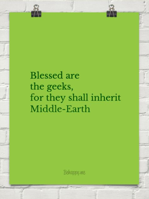Blessed are the geeks, for they shall inherit middle-earth.   THE PRECIOUS WILL BE OURS.