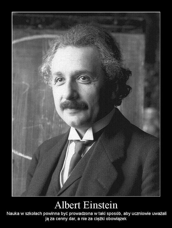 Kochani, zgadzamy się w 100% z Panem Einsteinem! www.educatio.edu.pl