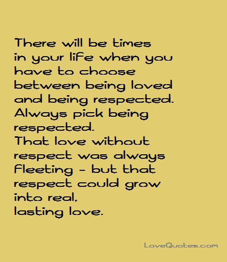 There will be times in your life when you have to choose between being loved and being respected. Always pick being respected. That love without respect was always fleeting - but that respect could grow into real, lasting love.   - Love Quotes - https://www.lovequotes.com/real-lasting-love/