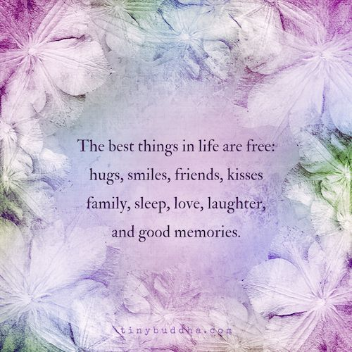 The best things in life are free: hugs, smile, friends, kisses, family, sleep, love, laughter, and good memories.