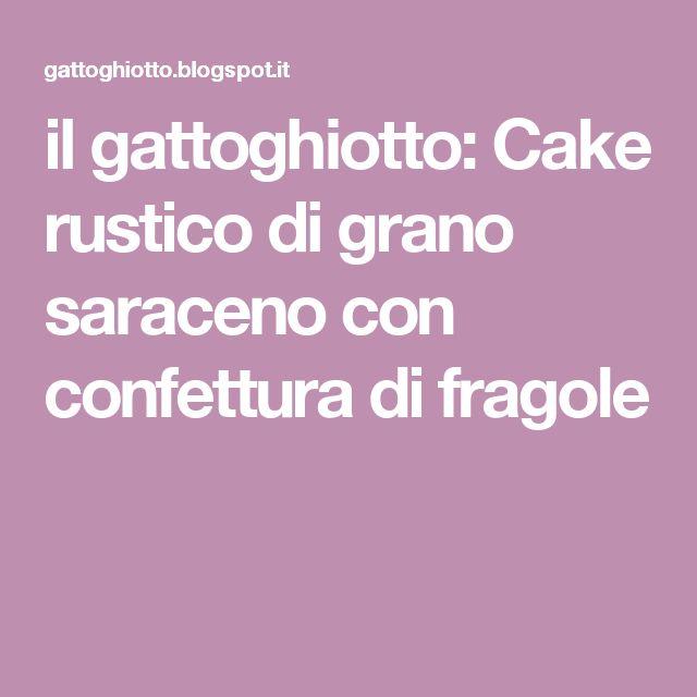 il gattoghiotto: Cake rustico di grano saraceno con confettura di fragole