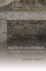 Birth of the Symbol: Ancient Readers at the Limits of their Texts ~ Struck, Peter T. ~ Princeton University Press ~ 2004