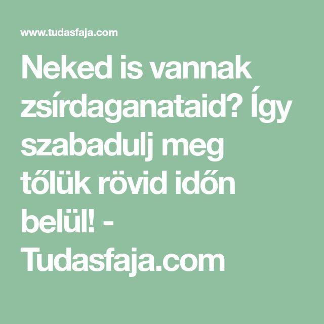 Neked is vannak zsírdaganataid? Így szabadulj meg tőlük rövid időn belül! - Tudasfaja.com