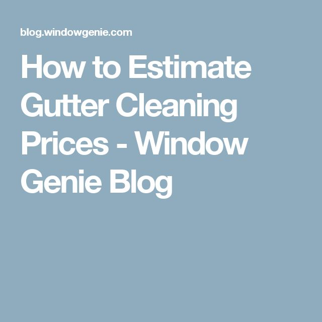 How to Estimate Gutter Cleaning Prices - Window Genie Blog