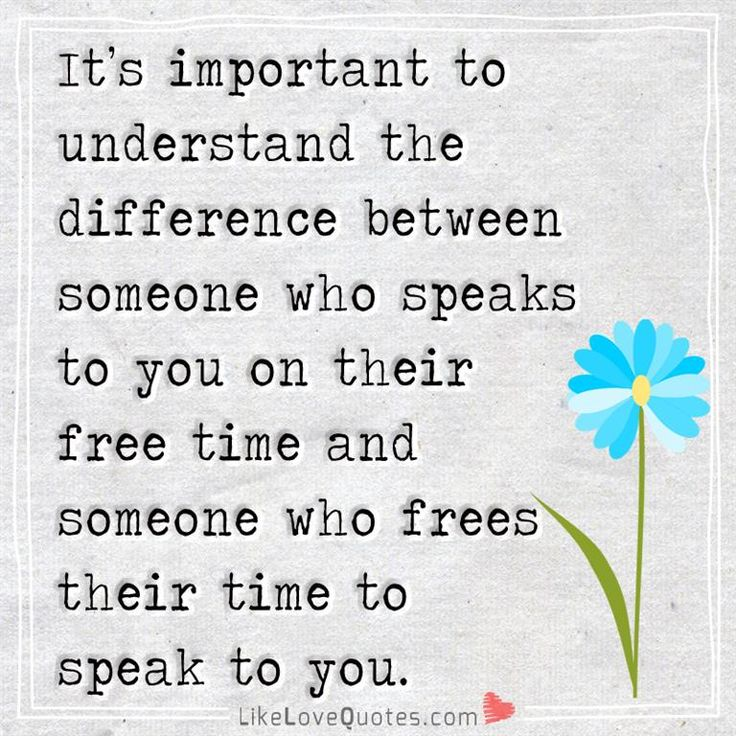 It's important to understand the difference between someone who speaks to you on their free time and someone who frees their time to speak to you.