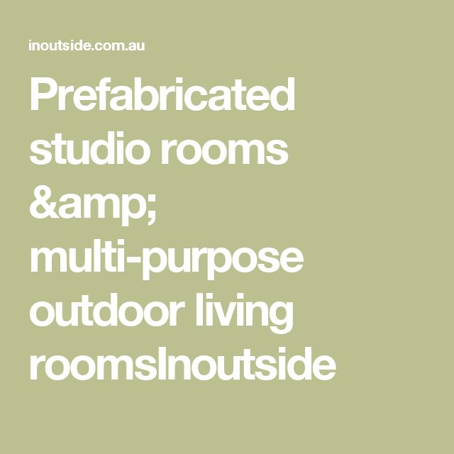 Prefabricated studio rooms & multi-purpose outdoor living roomsInoutside