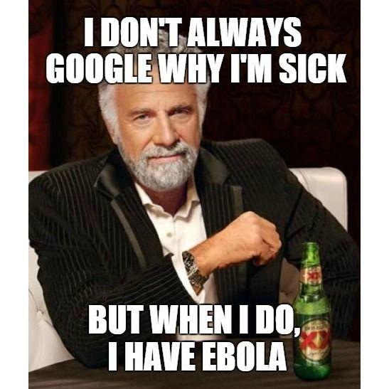 I don't always Google why I'm sick but when I do, I have #Ebola. #Memes #LOL