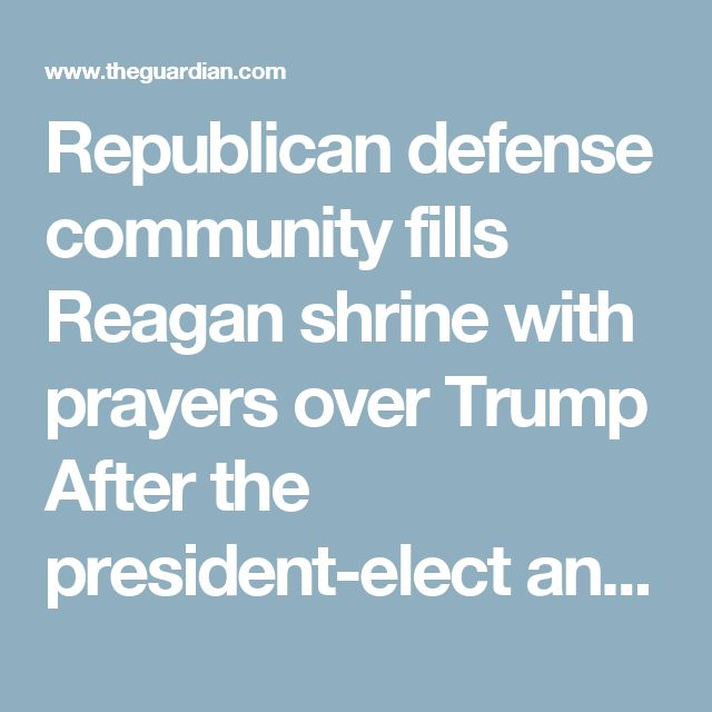 Republican defense community fills Reagan shrine with prayers over Trump After the president-elect antagonized China with a phone call, the national-security wing of the party met in California, uneasy in a new age of foreign policy