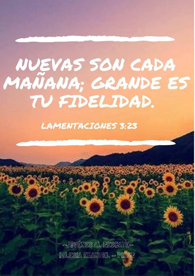 Lamentaciones 3:23 (RVR1960) *Nuevas son cada mañana; grande es tu fidelidad.
