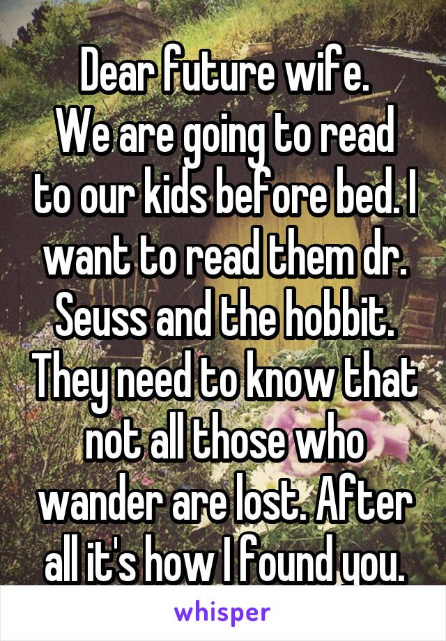 Dear future wife. We are going to read to our kids before bed. I want to read them dr. Seuss and the hobbit. They need to know that not all those who wander are lost. After all it's how I found you.