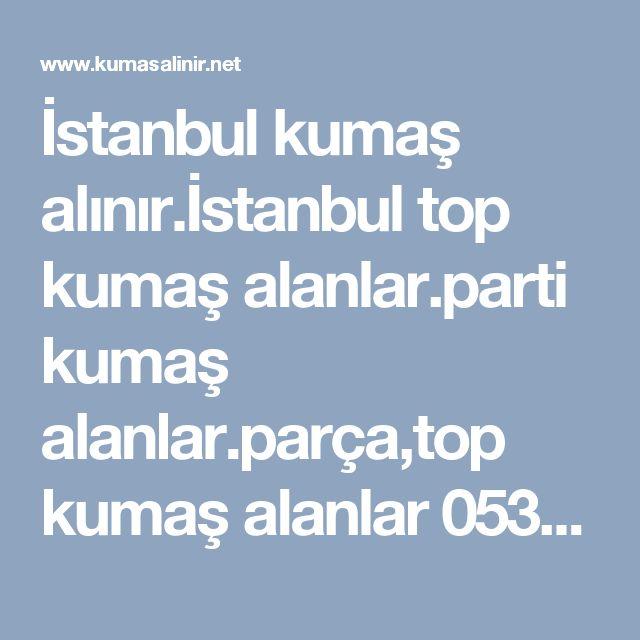 İstanbul kumaş alınır.İstanbul top kumaş alanlar.parti kumaş alanlar.parça,top kumaş alanlar 05357186113,  Top kumaş alım satımı yapılır.Şişli top kumaş alanlar.Çağlayan top kumaş alanlar.Süprem top kumaş alınır.viskon top kumaş alanlar.ikiiplik,üçiplik top kumaş alınır.Kot,keten,gabardin top kumaş alınır.ham top kumaş alınır.top kumş alan yerler.şişli top kumaş alanlar.Bağcılar top kumaş alınır.Kot,keten,gabardin top kumaş alınır.poplin,akron top kumaş alınır.ithal astar top kumaş…