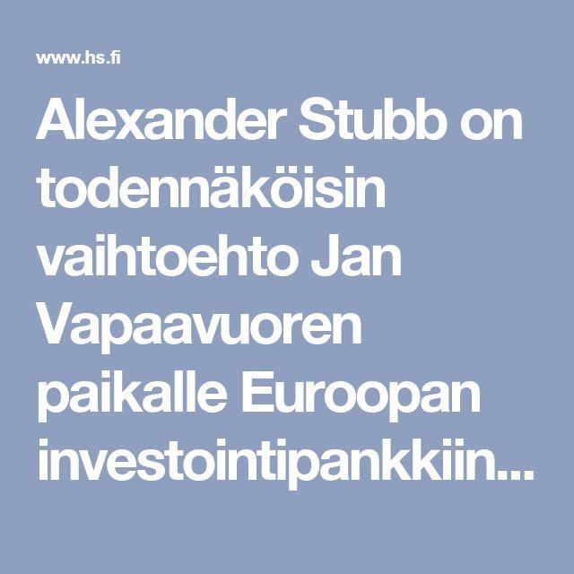 Alexander Stubb on todennäköisin vaihtoehto Jan Vapaavuoren paikalle Euroopan investointipankkiin - Politiikka - Helsingin Sanomat