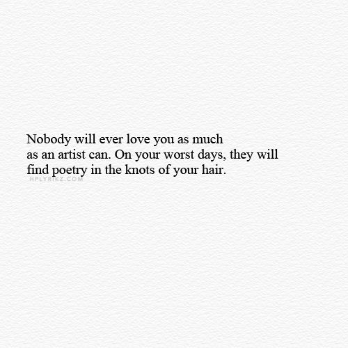 """Nobody will ever love you as much as an artist can. On your worst days, they will find poetry in the knots of your hair."" - That Could Have Been Me (k.p.k)"