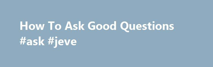 How To Ask Good Questions #ask #jeve http://ask.nef2.com/2017/05/15/how-to-ask-good-questions-ask-jeve/  #ask how # How To Ask Good Questions This document explains how to ask good questions. You have been sent to read it because you asked a question in a discussion forum or newsgroup. However, you either asked in a way which shows you did not do enough research first, or you asked in a way which means it is difficult to help you. People are very busy, and so asking good questions greatly…