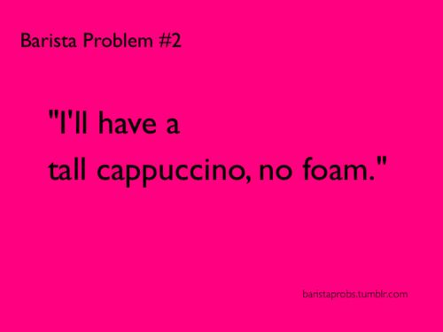 People clearly feel cool when they use big words like cappuccino and macchiato, but they have no idea what they mean.