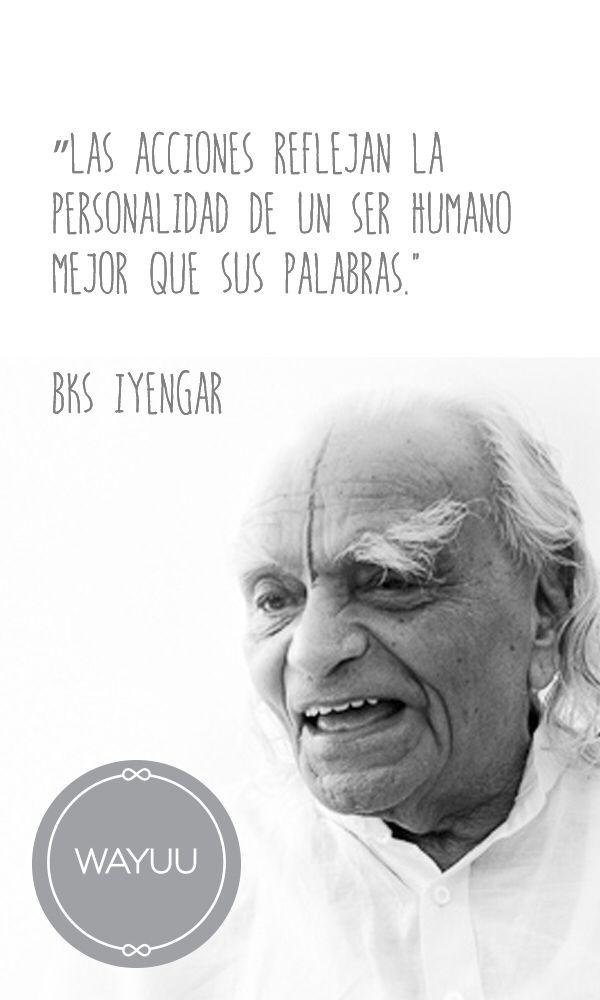 """""""Las acciones reflejan la personalidad de un ser humano mejor que sus palabras."""" BKS Iyengar"""