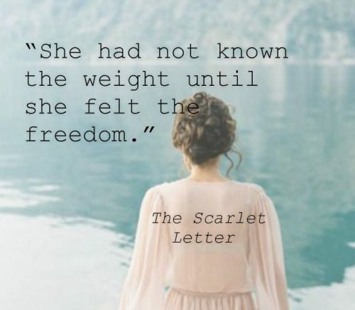 """She had not known the weight until she felt the freedom"" -The Scarlet Letter"