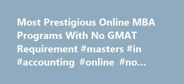 Most Prestigious Online MBA Programs With No GMAT Requirement #masters #in #accounting #online #no #gmat http://gambia.nef2.com/most-prestigious-online-mba-programs-with-no-gmat-requirement-masters-in-accounting-online-no-gmat/  # Most Prestigious Online MBA Programs With No GMAT Requirement I'd like to earn an online MBA, but most seem to require the GMAT. I'm VP of marketing in the real world, but my GMAT scores stink. I'm hoping you can suggest online MBA programs, no GMAT required…