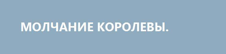 """МОЛЧАНИЕ КОРОЛЕВЫ. http://rusdozor.ru/2016/06/30/molchanie-korolevy/  О """"Брекзите"""" и британском своеволии, разделившем нацию по социальному, географическому и возрастному признакам, о последствиях сделанного выбора и его реальных победителях жители нескольких дальнеевропейских островов будут долго ещё вспоминать. Возможно, десятилетиями — если это время у кого-нибудь вообще будет. Кто-то ..."""