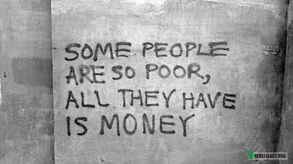Niektórzy ludzie sa tak biedni, że jedyne, co mają to pieniądze –