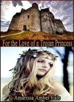 For The Love Of A Trojan Princess - How Much Will He Sacrifice To Win Her Love?, an ebook by Amarissa Amber Cale at Smashwords