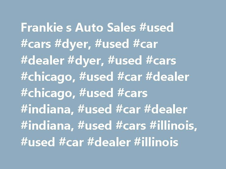 Frankie s Auto Sales #used #cars #dyer, #used #car #dealer #dyer, #used #cars #chicago, #used #car #dealer #chicago, #used #cars #indiana, #used #car #dealer #indiana, #used #cars #illinois, #used #car #dealer #illinois http://education.nef2.com/frankie-s-auto-sales-used-cars-dyer-used-car-dealer-dyer-used-cars-chicago-used-car-dealer-chicago-used-cars-indiana-used-car-dealer-indiana-used-cars-illinois-used-ca/  # Sales Department Monday 8:00 am – 8:00 pm Tuesday 8:00 am – 8:00 pm Wednesday…