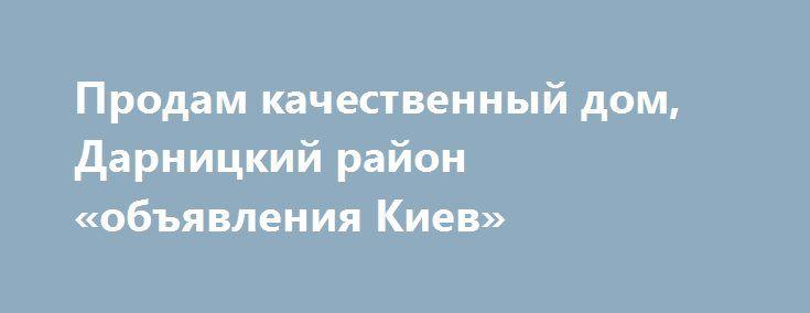 Продам качественный дом, Дарницкий район «объявления Киев» http://www.pogruzimvse.ru/doska232/?adv_id=7013 Свободная продажа. Документы в наличии 265 000 у.е. До метро Бориспольская 2 км. Продаётся по выгодной цене качественный, теплый, дом в Киеве общей площадью 340 м2. Коттедж, кирпич, 3 уровня, гостиная 40 м², кухня столовая с выходом на террасу, 3 спальни, 2 санузла - 120 м². Кинозал, спортзал, гараж - 24 м². Все под отделку. Земельный участок 10 соток - ровный, облагорожен, газон…