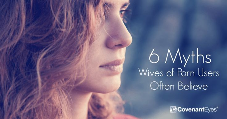 6 Myths Wives of Porn Users Often Believe: Covenant Eyes  For years, I believed every single one of these myths. But my life is now a testimony that THEY ARE ALL FALSE! Because of the freedom I have experienced, I want everyone else to know this truth applies to them - regardless of whether their spouse is still struggling with addiction or not. Truth is truth and not dependent on the behaviors of those around you.