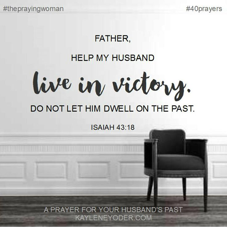 Father, I stand praying that my husband will live in victory over his history. Set him free from bad habits, mindsets, thought processes and pain from his past. In Jesus' name, Amen