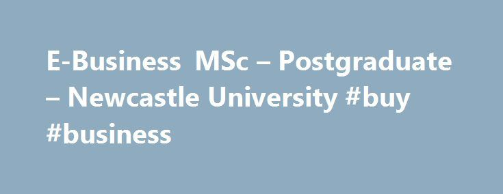 E-Business MSc – Postgraduate – Newcastle University #buy #business http://business.remmont.com/e-business-msc-postgraduate-newcastle-university-buy-business/  #e business # E-Business MSc E-Business MSc Profile Our E-Business MSc combines leading technology with business strategies, entrepreneurship and organisational behaviour. It will prepare you to succeed in the modern business world. You will explore how companies conduct electronic business, from start-ups to multinational…