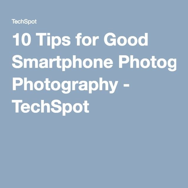 10 Tips for Good Smartphone Photography - TechSpot
