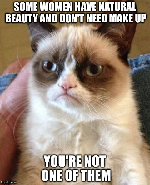 Some women have natural beauty and don't need make up.  You're not one of them.