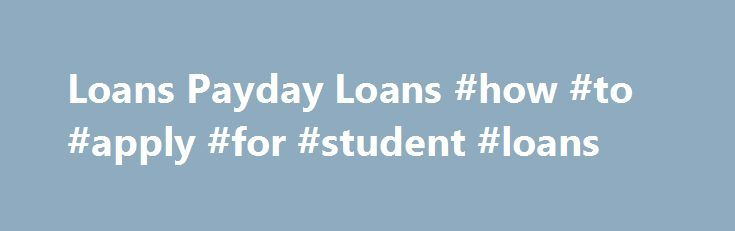 Loans Payday Loans #how #to #apply #for #student #loans http://loan-credit.nef2.com/loans-payday-loans-how-to-apply-for-student-loans/  #www.loans # Thus, Loans payday loans if anybody seriously isn t in a very issue Loans payday loans to promise any priceless property as a equity but do own a car or truck then luckily they are approved to relish that loan center. No Credit Report Checks, No Salary Proof, No Premiums no Transaction In The Event You Eliminate The Case. Bad credit score, such…